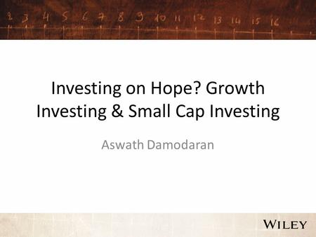 Investing on Hope? Growth Investing & Small Cap Investing Aswath Damodaran.