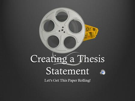 Creating a Thesis Statement Let's Get This Paper Rolling!
