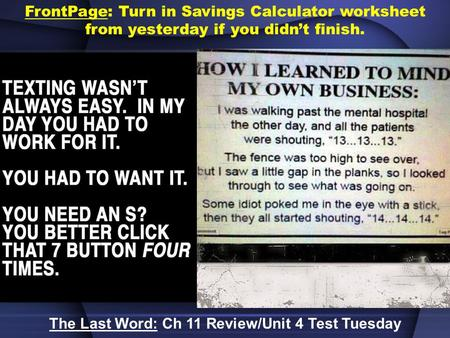 FrontPage: Turn in Savings Calculator worksheet from yesterday if you didn't finish. The Last Word: Ch 11 Review/Unit 4 Test Tuesday.