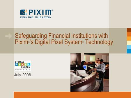 Safeguarding Financial Institutions with Pixim ® 's Digital Pixel System ® Technology July 2008.