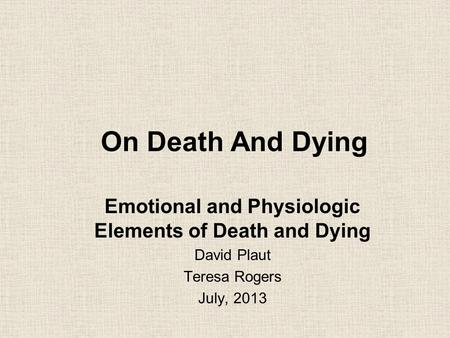 On Death And Dying Emotional and Physiologic Elements of Death and Dying David Plaut Teresa Rogers July, 2013.