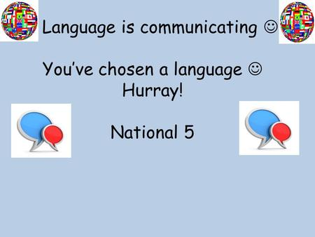 Language is communicating You've chosen a language Hurray! National 5.