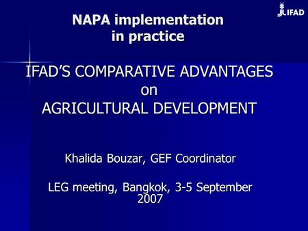 NAPA implementation in practice Khalida Bouzar, GEF Coordinator LEG meeting, Bangkok, 3-5 September 2007 IFAD'S COMPARATIVE ADVANTAGES on on AGRICULTURAL.