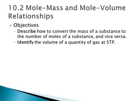  Objectives ◦ Describe how to convert the mass of a substance to the number of moles of a substance, and vice versa. ◦ Identify the volume of a quantity.