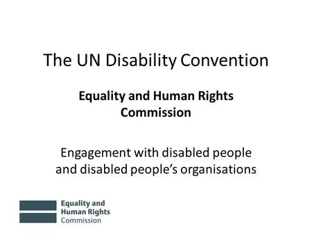 The UN Disability Convention Equality and Human Rights Commission Engagement with disabled people and disabled people's organisations.