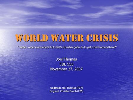 "World Water Crisis "" 'Water, water everywhere' but what's a brother gotta do to get a drink around here?"" Joel Thomas CBE 555 November 27, 2007 Updated:"