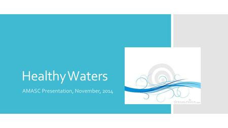 Healthy Waters AMASC Presentation, November, 2014.