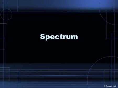 Spectrum D. Crowley, 2008. Spectrum To know how a spectrum (rainbow of colours) is made.