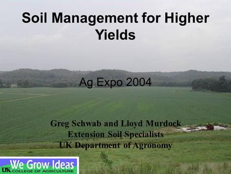 Ag Expo 2004 Greg Schwab and Lloyd Murdock Extension Soil Specialists UK Department of Agronomy Soil Management for Higher Yields.
