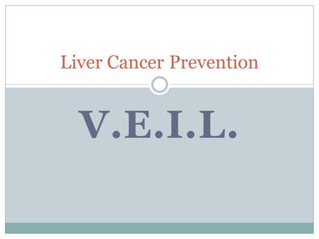 V.E.I.L. Liver Cancer Prevention. 1. Vaccination Birth dose + 2 Universal for those not already chronics Screening pregnant women Catch up vaccination.