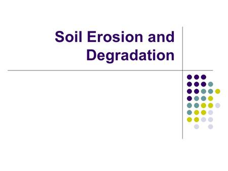 "Soil Erosion and Degradation. PA Standards 4.2.12.C: Renewable and Nonrenewable Resources 4.4.10.B: Agriculture and Society ""The nation that destroys."