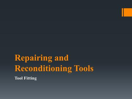 Repairing and Reconditioning Tools Tool Fitting. Objectives: 1)Identify and remove rust from tools in the lab with 100% accuracy 2)Demonstrate the application.