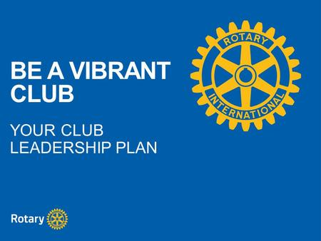 BE A VIBRANT CLUB YOUR CLUB LEADERSHIP PLAN. A vibrant club is successful and engages its members, conducts meaningful projects, is flexible, tries new.