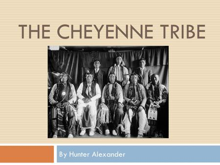 THE CHEYENNE TRIBE By Hunter Alexander. The Cheyenne Tribe  The Cheyenne were a very skilled hunting tribe. They used bow and arrows and horses. They.