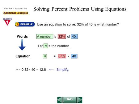 Equationn = 0.32 40 Use an equation to solve: 32% of 40 is what number? COURSE 2 LESSON 6-6 n = 0.32 40 = 12.8 Simplify. 6-6 Solving Percent Problems Using.