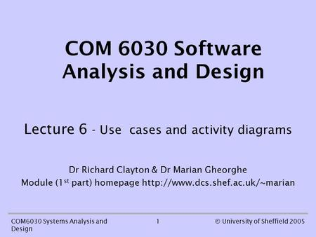 1COM6030 Systems Analysis and Design © University of Sheffield 2005 COM 6030 Software Analysis and Design Lecture 6 - Use cases and activity diagrams Dr.