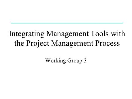 Integrating Management Tools with the Project Management Process Working Group 3.
