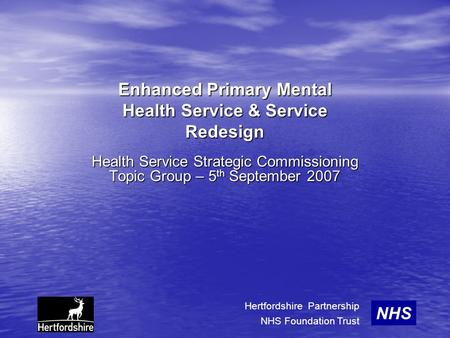 Enhanced Primary Mental Health Service & Service Redesign Health Service Strategic Commissioning Topic Group – 5 th September 2007 NHS Hertfordshire Partnership.