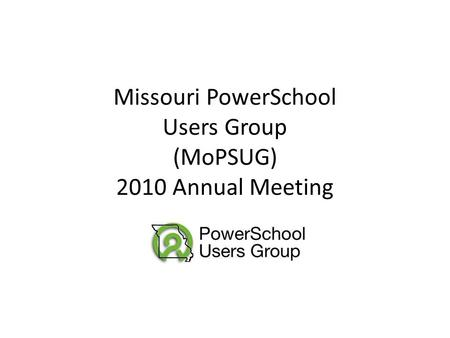 Missouri PowerSchool Users Group (MoPSUG) 2010 Annual Meeting.