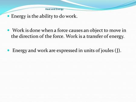 Heat and Energy Energy is the ability to do work. Work is done when a force causes an object to move in the direction of the force. Work is a transfer.