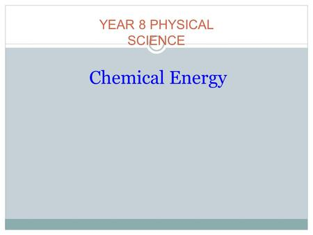 Chemical Energy YEAR 8 PHYSICAL SCIENCE. Student Objectives - By the end of this lesson you will be able to define chemical energy. By the end of this.