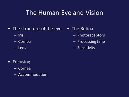 The Human Eye and Vision The structure of the eye –Iris –Cornea –Lens Focusing –Cornea –Accommodation The Retina –Photoreceptors –Processing time –Sensitivity.