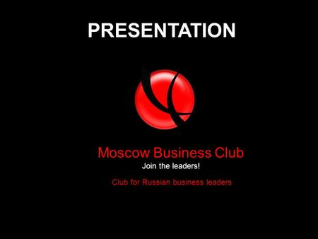 Club for Russian business leaders Moscow Business Club Join the leaders! PRESENTATION.
