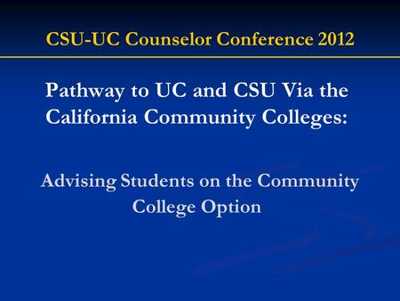 Pathway to UC and CSU Via the California Community Colleges: Advising Students on the Community College Option CSU-UC Counselor Conference 2012.