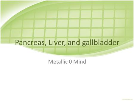 Pancreas, Liver, and gallbladder Metallic 0 Mind.