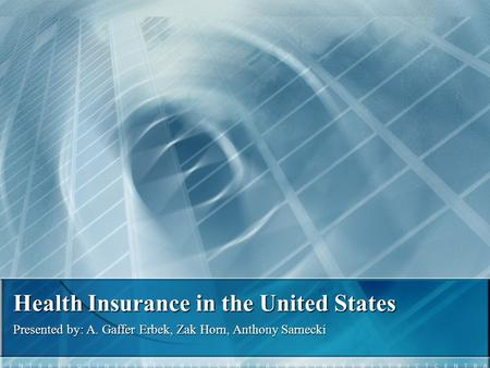 Health Insurance in the United States Presented by: A. Gaffer Erbek, Zak Horn, Anthony Sarnecki.