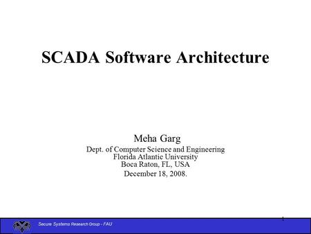 Secure Systems Research Group - FAU 1 SCADA Software Architecture Meha Garg Dept. of Computer Science and Engineering Florida Atlantic University Boca.