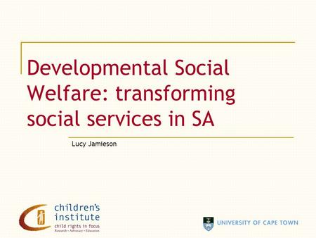 Developmental Social Welfare: transforming social services in SA Lucy Jamieson.