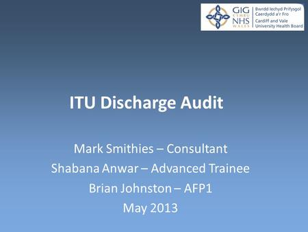ITU Discharge Audit Mark Smithies – Consultant Shabana Anwar – Advanced Trainee Brian Johnston – AFP1 May 2013.
