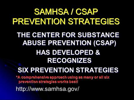 SAMHSA / CSAP PREVENTION STRATEGIES THE CENTER FOR SUBSTANCE ABUSE PREVENTION (CSAP) HAS DEVELOPED & RECOGNIZES SIX PREVENTION STRATEGIES *A comprehensive.