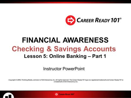 FINANCIAL AWARENESS Checking & Savings Accounts Lesson 5: Online Banking – Part 1 Instructor PowerPoint Copyright © 2009, Thinking Media, a division of.