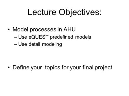 Lecture Objectives: Model processes in AHU –Use eQUEST predefined models –Use detail modeling Define your topics for your final project.