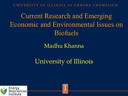 Current Research and Emerging Economic and Environmental Issues on Biofuels Madhu Khanna University of Illinois.
