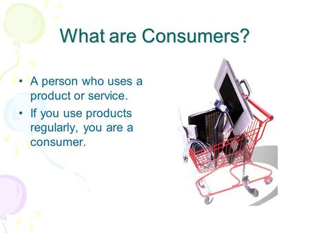 What are Consumers? A person who uses a product or service.