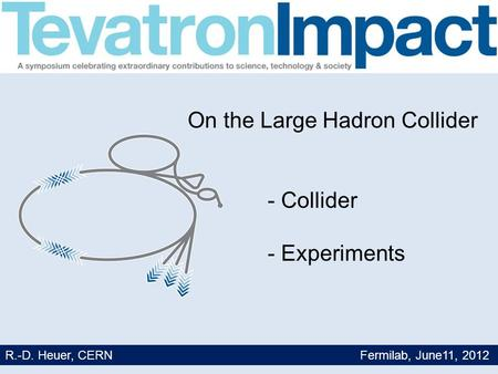 1 On the Large Hadron Collider - Collider - Experiments R.-D. Heuer, CERN Fermilab, June11, 2012.
