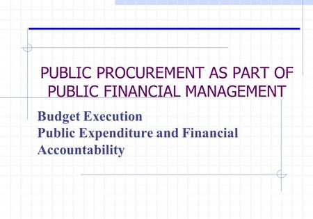 PUBLIC PROCUREMENT AS PART OF PUBLIC FINANCIAL MANAGEMENT Budget Execution Public Expenditure and Financial Accountability.