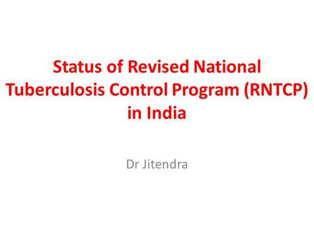 Status of Revised National Tuberculosis Control Program (RNTCP) in India Dr Jitendra.