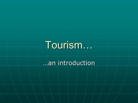 Tourism… …an introduction. Recall from yesterday… Travel is movement from one place to another Travel is movement from one place to another Tourism may.