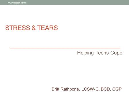 STRESS & TEARS Helping Teens Cope Britt Rathbone, LCSW-C, BCD, CGP www.rathbone.info.
