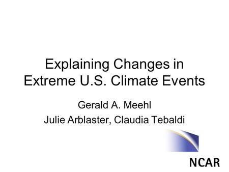 Explaining Changes in Extreme U.S. Climate Events Gerald A. Meehl Julie Arblaster, Claudia Tebaldi.