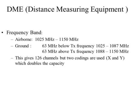 DME (Distance Measuring Equipment ) Frequency Band : –Airborne: 1025 MHz – 1150 MHz –Ground :63 MHz below Tx frequency 1025 – 1087 MHz 63 MHz above Tx.