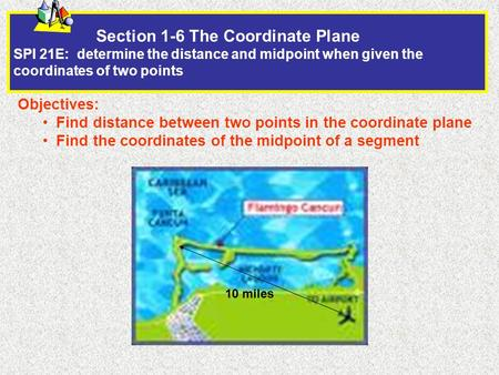 Section 1-6 The Coordinate Plane SPI 21E: determine the distance and midpoint when given the coordinates of two points Objectives: Find distance between.