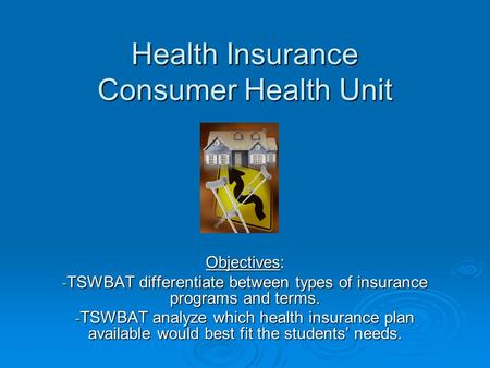 Health Insurance Consumer Health Unit Objectives: - TSWBAT differentiate between types of insurance programs and terms. - TSWBAT analyze which health insurance.