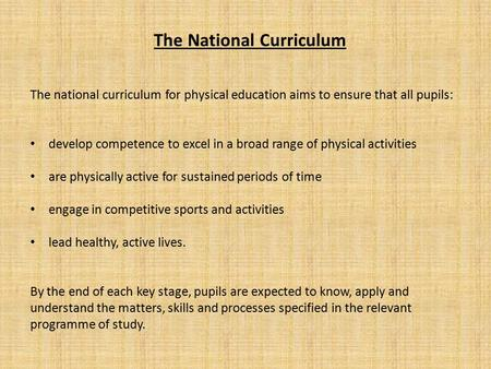 The National Curriculum The national curriculum for physical education aims to ensure that all pupils: develop competence to excel in a broad range of.