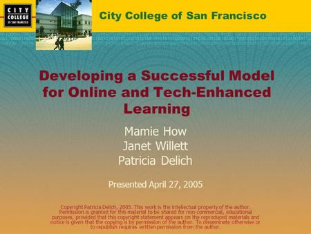 Developing a Successful Model for Online and Tech-Enhanced Learning Mamie How Janet Willett Patricia Delich Presented April 27, 2005 Copyright Patricia.