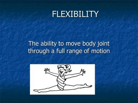 FLEXIBILITY The ability to move body joint through a full range of motion.